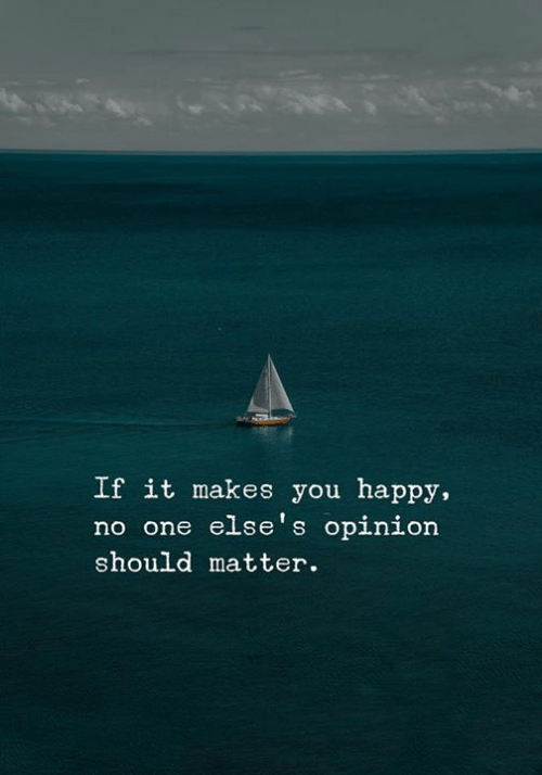 Happy, One, and You: If it makes you happy,  no one else's opinion  should matter.