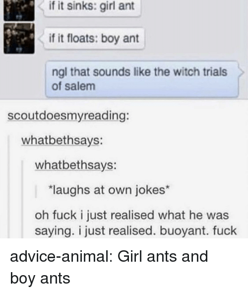 Advice, Tumblr, and Animal: if it sinks: girl ant  if it floats: boy ant  ngl that sounds like the witch trials  of salem  scoutdoesmyreading:  whatbethsays:  whatbethsays:  laughs at own jokes*  oh fuck i just realised what he was  saying. i just realised. buoyant. fuck advice-animal:  Girl ants and boy ants