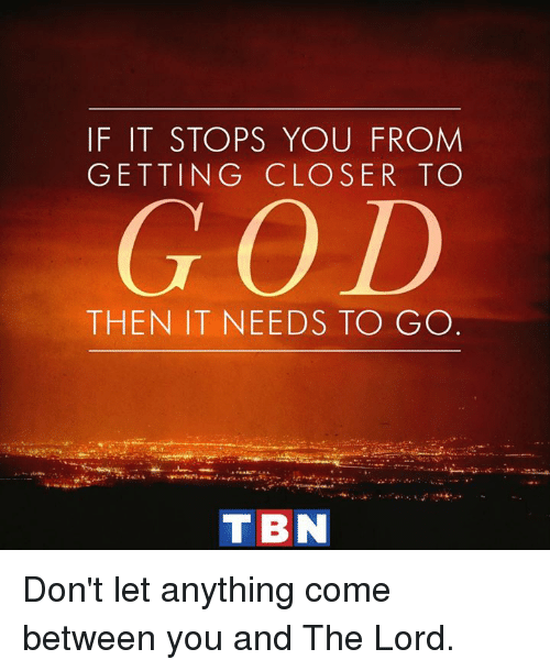 God, Memes, and 🤖: IF IT STOPS YOU FROM  GETTING CLOSER TO  GOD  THEN IT NEEDS TO GO  TIBN Don't let anything come between you and The Lord.