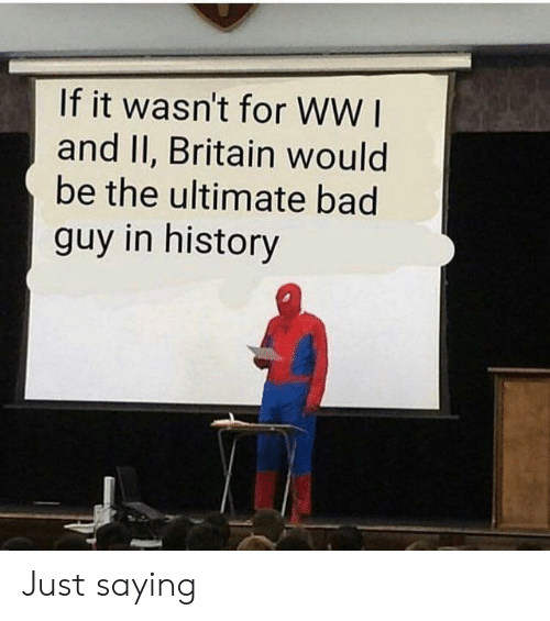 Bad, History, and Britain: If it wasn't for WW I  and II, Britain would  be the ultimate bad  guy in history Just saying