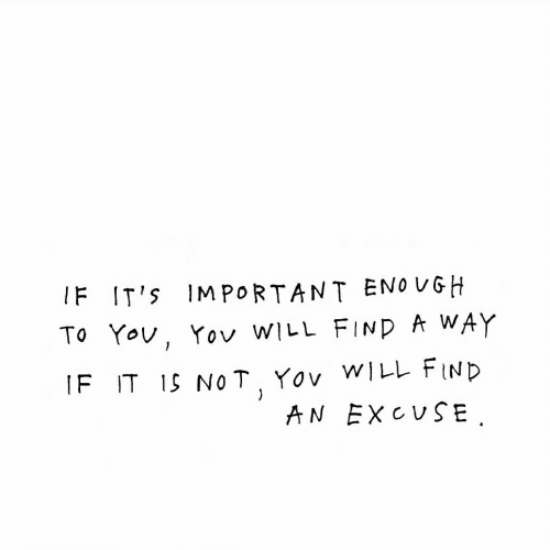 Will, Eno, and Find: IF IT's IMPORTANT ENO VGH  To Yov, Yov wiuL FIND A WAY  IF IT 1S NOT Yov WILL FIND  AN EXCUSE