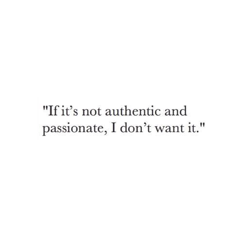 "Passionate, Authentic, and  Want: ""If it's not authentic and  passionate, I don't want it."""