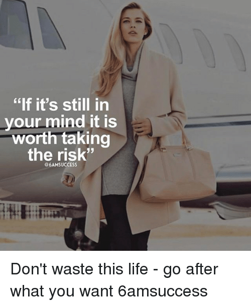 "Life, Memes, and Mind: ""If it's still in  your mind it is  worth taking  the risk""  @6AM SUCCESS Don't waste this life - go after what you want 6amsuccess"