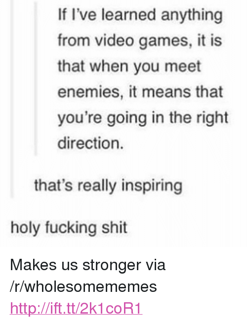 "Fucking, Shit, and Video Games: If I've learned anything  from video games, it is  that when you meet  enemies, it means that  you're going in the right  direction.  that's really inspiring  holy fucking shit <p>Makes us stronger via /r/wholesomememes <a href=""http://ift.tt/2k1coR1"">http://ift.tt/2k1coR1</a></p>"