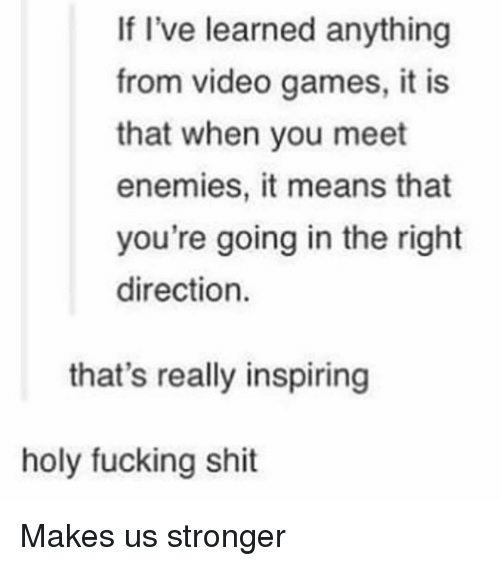Fucking, Shit, and Video Games: If I've learned anything  from video games, it is  that when you meet  enemies, it means that  you're going in the right  direction.  that's really inspiring  holy fucking shit Makes us stronger