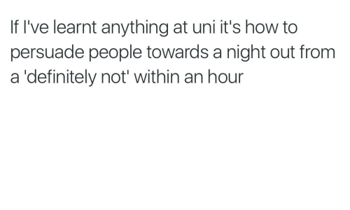 Definitely, How To, and How: If I've learnt anything at uni it's how to  persuade people towards a night out from  a 'definitely not' within an hour
