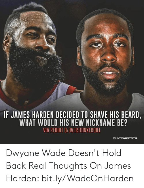 Beard, Dwyane Wade, and James Harden: IF JAMES HARDEN DECIDED TO SHAVE HIS BEARD,  WHAT WOULD HIS NEW NICKNAME BE?  VIA REDDIT U/OVERTHINKEROO1 Dwyane Wade Doesn't Hold Back Real Thoughts On James Harden: bit.ly/WadeOnHarden