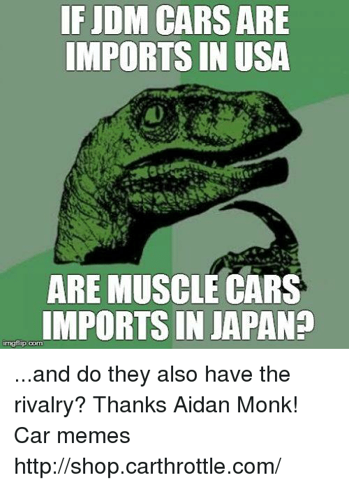 Cars, Meme, and Memes: IF JDM CARSARE  IMPORTSIN USA  ARE MUSCLE CARS  IMPORTSIN JAPAN?  irngtip corn ...and do they also have the rivalry? Thanks Aidan Monk! Car memes http://shop.carthrottle.com/