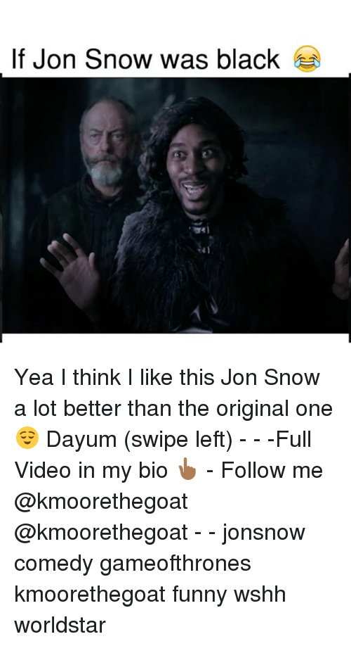 Funny, Memes, and Worldstar: If Jon Snow was black Yea I think I like this Jon Snow a lot better than the original one 😌 Dayum (swipe left) - - -Full Video in my bio 👆🏾 - Follow me @kmoorethegoat @kmoorethegoat - - jonsnow comedy gameofthrones kmoorethegoat funny wshh worldstar