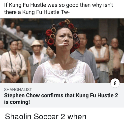 Reddit, Soccer, and Stephen: If Kung Fu Hustle was so good then why isn't  there a Kung Fu Hustle Tw  SHANGHAI.IST  Stephen Chow confirms that Kung Fu Hustle 2  is coming! Shaolin Soccer 2 when