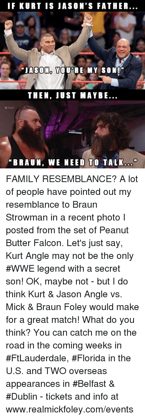 "Family, Memes, and World Wrestling Entertainment: IF KURT IS JASON'S FATHER  ""JASON YOU RE MY SON""  THEN, JUST MAYBE  #RAW  BRAUN, WE NEED TO TALK.o"" FAMILY RESEMBLANCE?  A lot of people have pointed out my resemblance to Braun Strowman in a recent photo I posted from the set of Peanut Butter Falcon.  Let's just say, Kurt Angle may not be the only #WWE legend with a secret son!  OK, maybe not - but I do think Kurt & Jason Angle vs. Mick & Braun Foley would make for a great match!  What do you think?  You can catch me on the road in the coming weeks in #FtLauderdale, #Florida in the U.S. and TWO overseas appearances in #Belfast & #Dublin - tickets and info at www.realmickfoley.com/events"