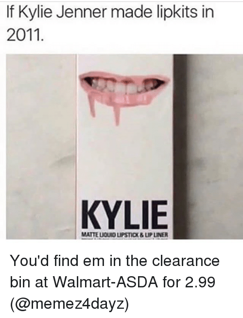 Kylie Jenner, Walmart, and Girl Memes: If Kylie Jenner made lipkits in  2011  KYLIE  MATTE LIQUID LIPSTICX&LIP LINER You'd find em in the clearance bin at Walmart-ASDA for 2.99 (@memez4dayz)