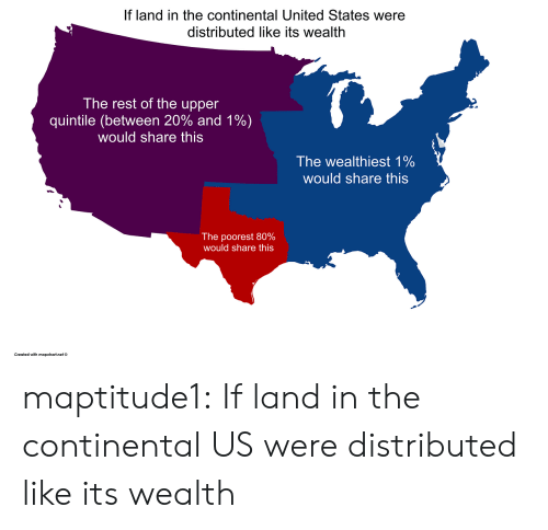 Tumblr, Blog, and United: If land in the continental United States were  distributed like its wealth  The rest of the upper  quintile (between 20% and 1%)  would share this  The wealthiest 1%  would share this  The poorest 80%  would share this  Created with mapchart.net© maptitude1:  If land in the continental US were distributed like its wealth