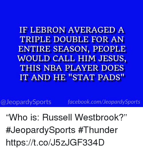 "Facebook, Jesus, and Nba: IF LEBRON AVERAGED A  TRIPLE DOUBLE FOR AN  ENTIRE SEASON, PEOPLE  WOULD CALL HIM JESUS,  THIS NBA PLAYER DOES  IT AND HE ""STAT PADS""  @JeopardySports facebook.com/JeopardySports ""Who is: Russell Westbrook?"" #JeopardySports #Thunder https://t.co/J5zJGF334D"