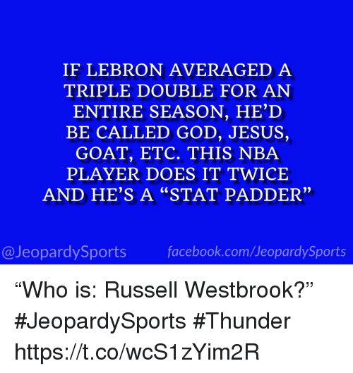 "God, Jesus, and Nba: IF LEBRON AVERAGED A  TRIPLE DOUBLE FOR AN  ENTIRE SEASON, HE'D  BE CALLED GOD, JESUS,  GOAT, ETC. THIS NBA  PLAYER DOES IT TWICE  AND HE'S A ""STAT PADDER""  2)  @JeopardySportsfacebook.com/JeopardySports ""Who is: Russell Westbrook?"" #JeopardySports #Thunder https://t.co/wcS1zYim2R"