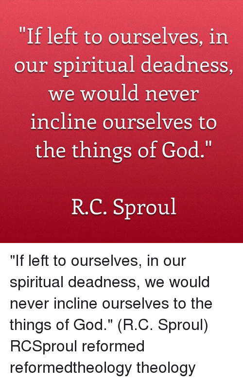 """God, Memes, and Never: If left to ourselves, in  our spiritual deadness  we would never  incline ourselves to  the things of God.""""  R.C. Sproul """"If left to ourselves, in our spiritual deadness, we would never incline ourselves to the things of God."""" (R.C. Sproul) RCSproul reformed reformedtheology theology"""