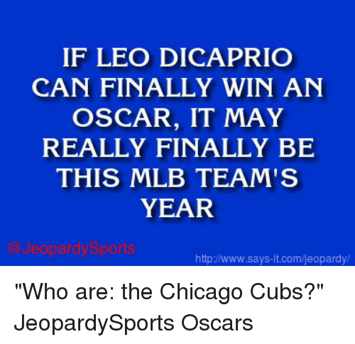 "Chicago, Finals, and Jeopardy: IF LEO DICAPRIO  CAN FINALLY WIN AN  OSCAR, IT MAY  REALLY FINALLY BE  THIS MLB TEAM'S  YEAR  httpJNww.says it.com/jeopardy/ ""Who are: the Chicago Cubs?"" JeopardySports Oscars"
