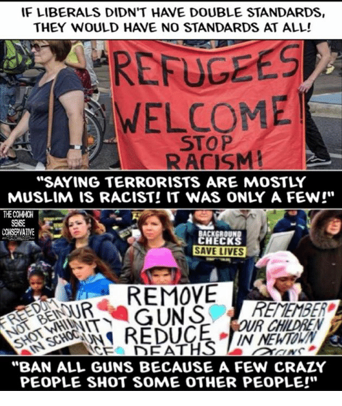 """Children, Crazy, and Guns: IF LIBERALS DIDN'T HAVE DOUBLE STANDARDS,  THEY WOULD HAVE NO STANDARDS AT ALL!  REFUGEES  WELCOME  STOP  RACISM!  """"SAYING TERRORISTS ARE MOSTLY  MUSLIM IS RACIST! IT WAS ONLY A FEW!""""  THE COMMON  SENSE  CONSERVATIVE  ACKGROUND  HECK  SAVE LIVES  REMOVE  ENOUR  R CHILDREN  IN NEWTOWN  CEA DEATHS  Nぐ  """"BAN ALL GUNS BECAUSE A FEW CRAZY  PEOPLE SHOT SOME OTHER PEOPLE!"""""""