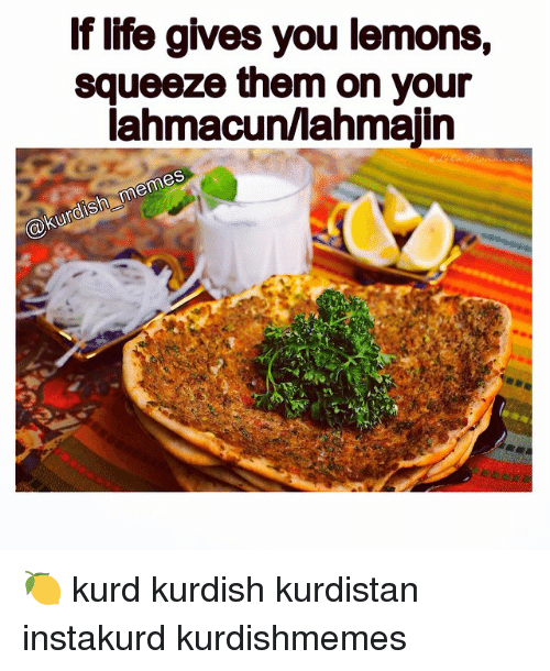 Life, Meme, and Memes: If life gives you lemons,  squeeze them on your  lahmacunllahmajin  memes  Kurdish 🍋 kurd kurdish kurdistan instakurd kurdishmemes