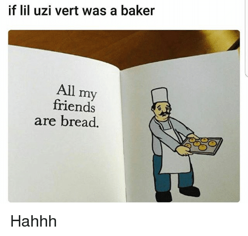 Friends, Funny, and Bread: if lil uzi vert was a baker  All my  friends  are bread. Hahhh