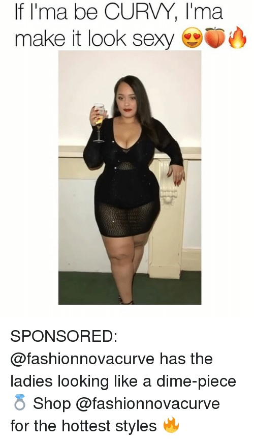 Memes, Sexy, and 🤖: If l'ma be CURVY, I'ma  make it look sexy SPONSORED: @fashionnovacurve has the ladies looking like a dime-piece 💍 Shop @fashionnovacurve for the hottest styles 🔥