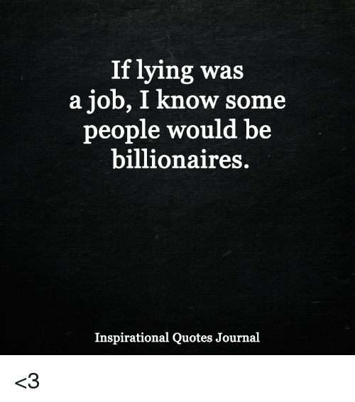 if lying was a job i know some people would be billionaires