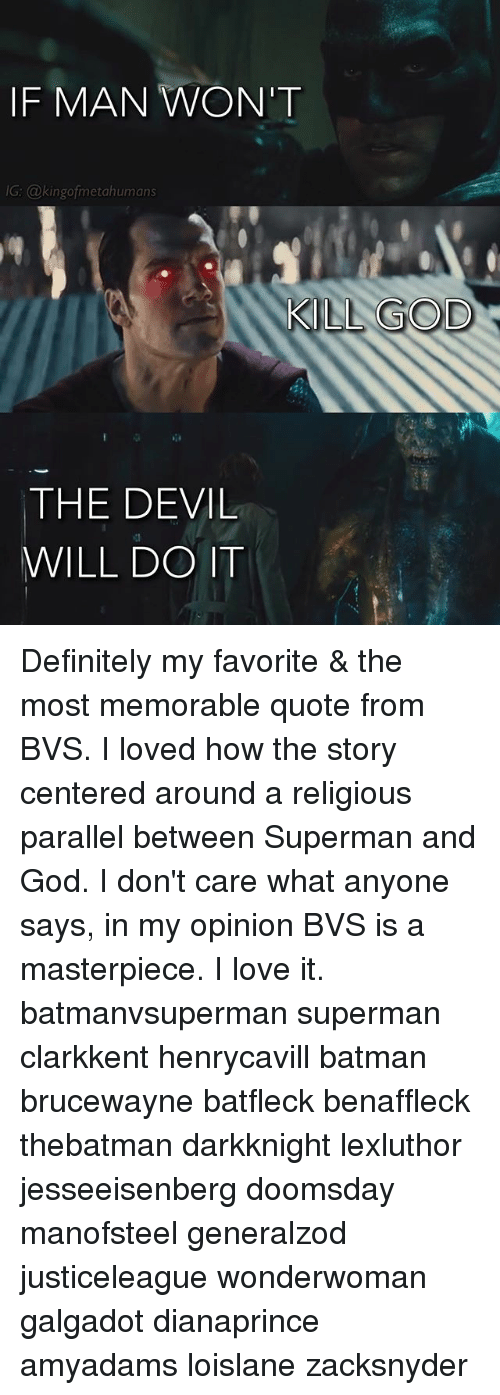 Batman, Definitely, and God: IF MAN WON'T  G: @kingofmetahumans  KILL GOD  THE DEVIL  WILL DO IT Definitely my favorite & the most memorable quote from BVS. I loved how the story centered around a religious parallel between Superman and God. I don't care what anyone says, in my opinion BVS is a masterpiece. I love it. batmanvsuperman superman clarkkent henrycavill batman brucewayne batfleck benaffleck thebatman darkknight lexluthor jesseeisenberg doomsday manofsteel generalzod justiceleague wonderwoman galgadot dianaprince amyadams loislane zacksnyder