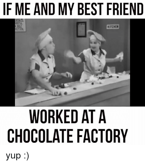 Best Friend, Dank, and Best: IF ME AND MY BEST FRIEND  KITCHEN  WORKED AT A  CHOCOLATE FACTORY yup :)