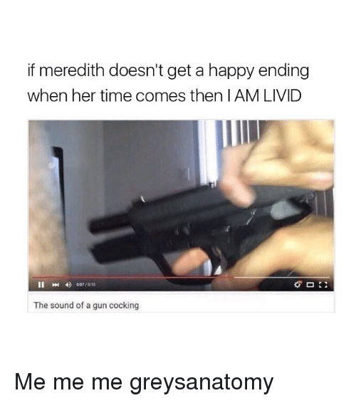 Memes, 🤖, and Gun: if meredith doesn't get a happy ending  when her time comes then AM LIVID  The sound of a gun cocking Me me me greysanatomy
