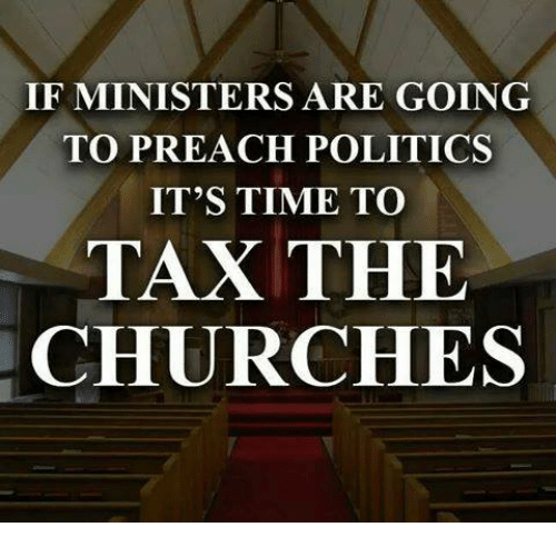 If MINISTERS ARE GOING TO PREACH POLITICS IT'S TIME TO TAX THE