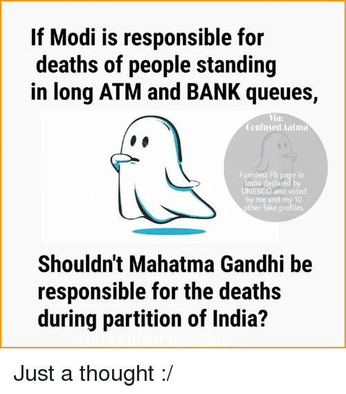 Confused, Mahatma Gandhi, and Memes: If Modi is responsible for  deaths of people standing  in long ATM and BANK queues,  Via:  Confused Aatma  UNESCO and voted  Shouldn't Mahatma Gandhi be  responsible for the deaths  during partition of India? Just a thought :/