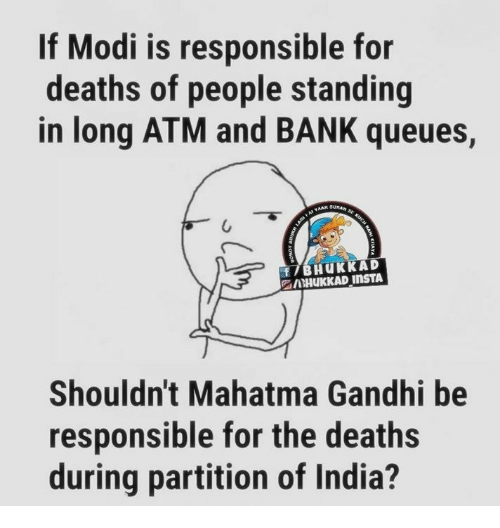 Mahatma Gandhi, Memes, and Bank: If Modi is responsible for  deaths of people standing  in long ATM and BANK queues,  Shouldn't Mahatma Gandhi be  responsible for the deaths  during partition of India?
