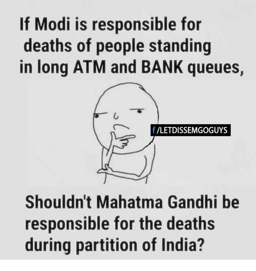 Mahatma Gandhi, Memes, and Bank: If Modi is responsible for  deaths of people standing  in long ATM and BANK queues,  f /LETDISSEMGOGUYS  Shouldn't Mahatma Gandhi be  responsible for the deaths  during partition of India?