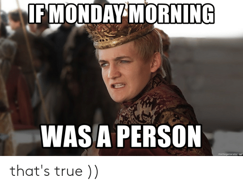 Funny, True, and Monday: IF MONDAY MORNING  WAS A PERSON  memegenerator.net that's true ))