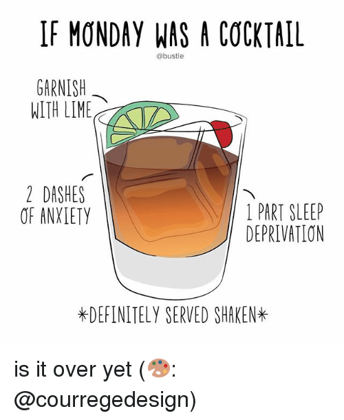 Definitely, Memes, and Monday: IF MONDAY WAS A COCKTAIL  @bustle  GARNISH  WITH LIME  2 DASHES  OF ANXLETY  1 PART SLEEP  DEPRIVATION  *DEFINITELY SERVED SHAKEN* is it over yet (🎨: @courregedesign)