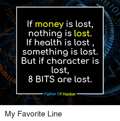 Money, Lost, and Character: If  money is lost,  nothing is lost.  40400  If health is lost, >  something is lost.  But if character is  lost  8 BITS are lost  Father Of Hacker My Favorite Line