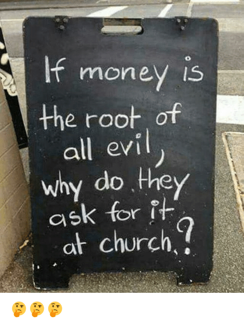 If Money Is the Root of All Evil Why Do They Ask for It at