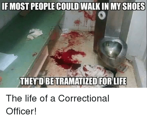 if most people could walk in myshoes betramatied forlife the 6009194 ✅ 25 best memes about correctional officer correctional,Correctional Officer Memes