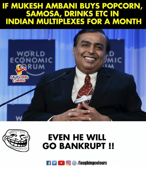 Popcorn, World, and Indian: IF MUKESH AMBANI BUYS POPCORN  SAMOSA, DRINKS ETC IN  INDIAN MULTIPLEXES FOR A MONTH  WORLD  ECONOMIC  MIC  RUM  AUGHING  EVEN HE WILL  GO BANKRUPT!!  (回參/laughingcolours