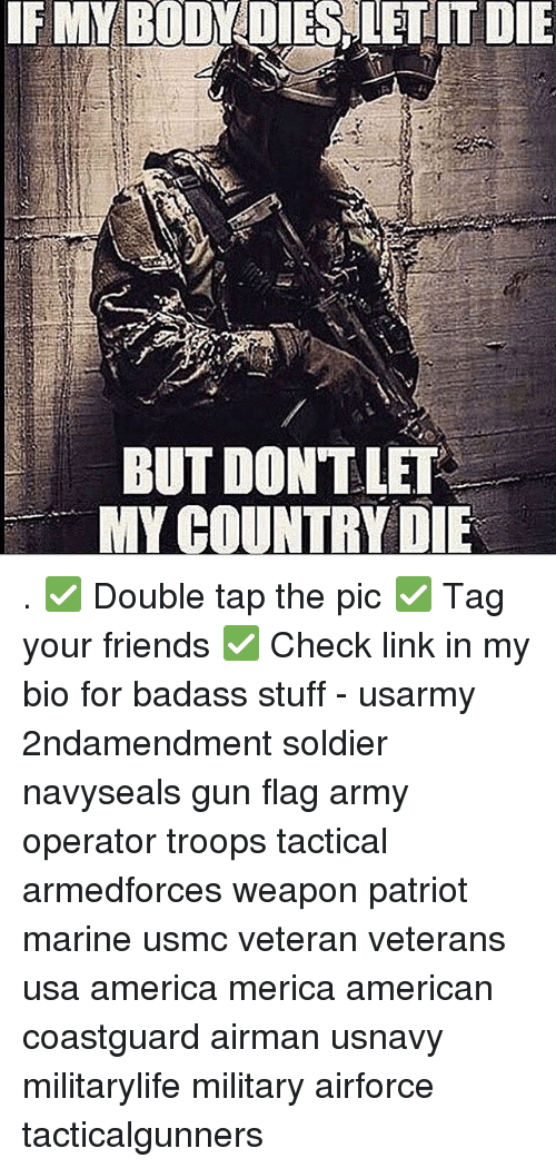 America, Friends, and Memes: IF MY BODYDIES LET IT DIE  BUT DONT LET  MY COUNTRY DE . ✅ Double tap the pic ✅ Tag your friends ✅ Check link in my bio for badass stuff - usarmy 2ndamendment soldier navyseals gun flag army operator troops tactical armedforces weapon patriot marine usmc veteran veterans usa america merica american coastguard airman usnavy militarylife military airforce tacticalgunners