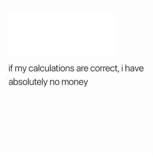 Dank, Money, and 🤖: if my calculations are correct, i have  absolutely no money