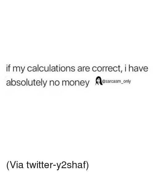 Funny, Memes, and Money: if my calculations are correct, i have  absolutely no money Aea.ony  @sarcasm_only (Via twitter-y2shaf)