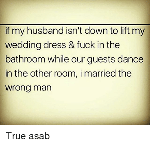 Memes, True, and Dress: if my husband isn't down to lift my  wedding dress & fuck in the  bathroom while our guests dance  in the other room, i married the  wrong man True asab