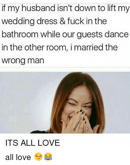 Love, Memes, and Dress: if my husband isn't down to lift my  wedding dress & fuck in the  bathroom while our guests dance  in the other room, i married thee  wrong man  ITS ALL LOVE all love 😏😂