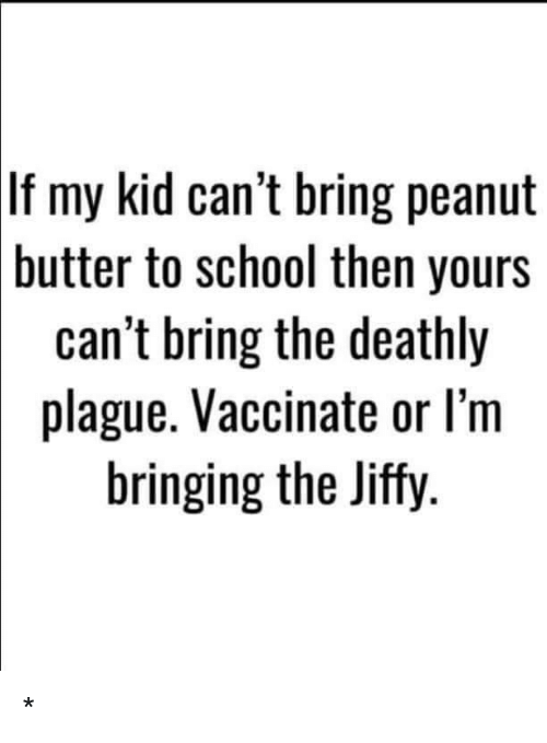 School, Plague, and Peanut Butter: If my kid can't bring peanut  butter to school then yours  can't bring the deathly  plague. Vaccinate or l'm  bringing the Jiffy *