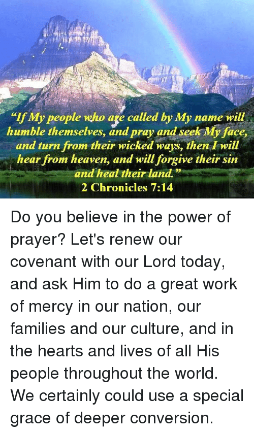 """Heaven, Memes, and Work: """"If My people who age called by My name will  humble themselves, and pray and seek My face,  and turn from their wicked ways, then I will  hear from heaven, and will forgive their sin  and heal their land.""""  2 Chronicles 7:14 Do you believe in the power of prayer? Let's renew our covenant with our Lord today, and ask Him to do a great work of mercy in our nation, our families and our culture, and in the hearts and lives of all His people throughout the world. We certainly could use a special grace of deeper conversion."""