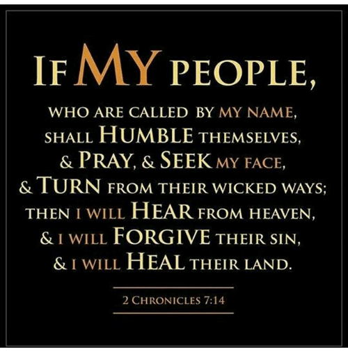 If MY PEOPLE WHO ARE CALLED BY MY NAME SHALL HUMBLE THEMSELVES & PRAY &  SEEK MY FACE & TURN FROM THEIR WICKED WAYS THEN I WILL HEAR FROM HEAVEN & I