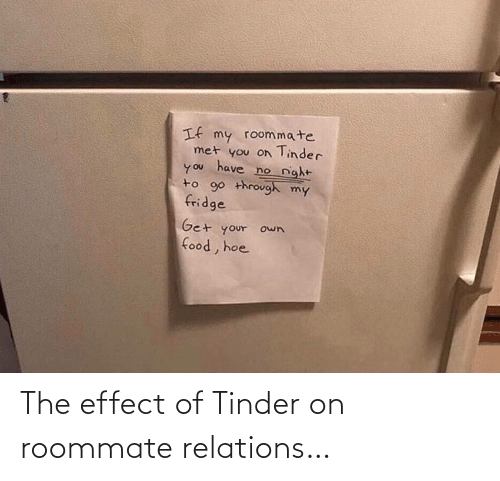 Food, Hoe, and Roommate: If my roommate  met you on Tinder  have  no night  you  to 90 through my  fridge  Get your own  food, hoe The effect of Tinder on roommate relations…