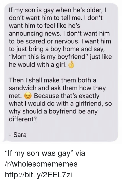 "News, Girl, and Home: If my son is gay when he's older, I  don't want him to tell me. I don't  want him to feel like he's  announcing news. I don't want him  to be scared or nervous. I want him  to just bring a boy home and say,  ""Mom this is my boyfriend"" just like  he would with a girl  Then I shall make them both a  sandwich and ask them how they  met. Because that's exactly  what I would do with a girlfriend, so  why should a boyfriend be any  different?  - Sara ""If my son was gay"" via /r/wholesomememes http://bit.ly/2EEL7zi"