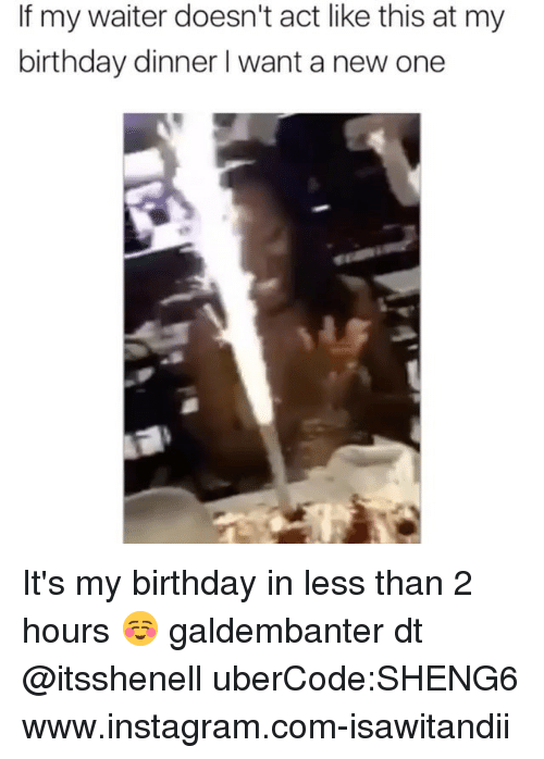 Birthday, Instagram, and Memes: If my waiter doesn't act like this at my  birthday dinner l want a new one It's my birthday in less than 2 hours ☺️ galdembanter dt @itsshenell uberCode:SHENG6 www.instagram.com-isawitandii